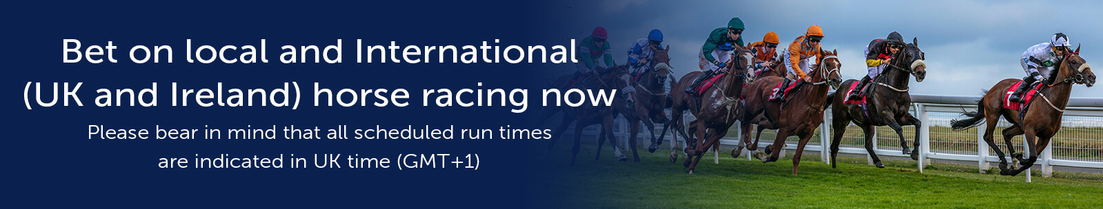 Bet on local and International (UK and Ireland) horse racing now!   Please bear in mind that all scheduled run times are indicated in UK time (GMT+1)